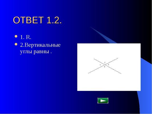 ОТВЕТ 1.2. 1. R. 2.Вертикальные углы равны .