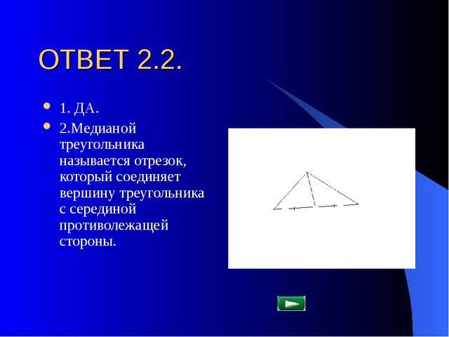 ОТВЕТ 2.2. 1. ДА. 2.Медианой треугольника называется отрезок, который соединя...