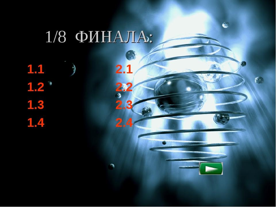 1/8 ФИНАЛА: 1.1 2.1 1.2 2.2 1.3 2.3 1.4 2.4