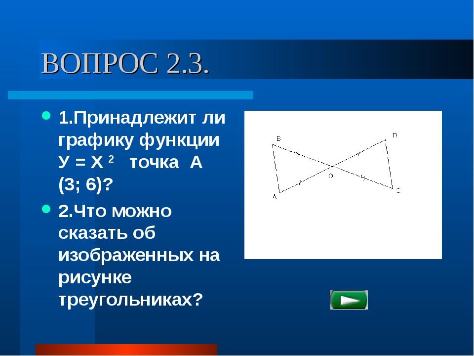 ВОПРОС 2.3. 1.Принадлежит ли графику функции У = Х 2 точка А (3; 6)? 2.Что мо...