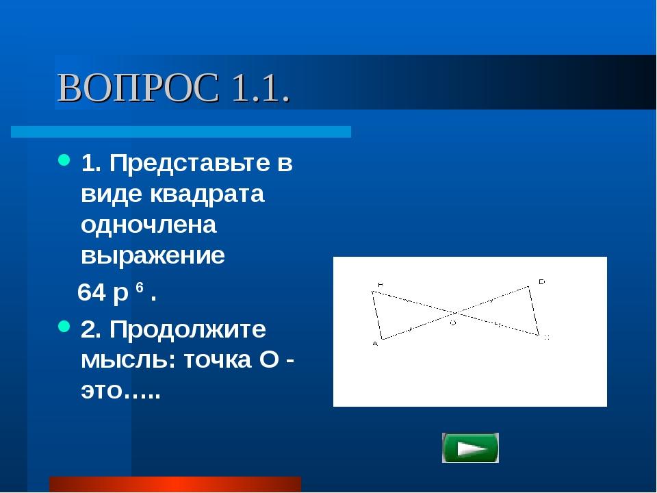 ВОПРОС 1.1. 1. Представьте в виде квадрата одночлена выражение 64 p 6 . 2. Пр...