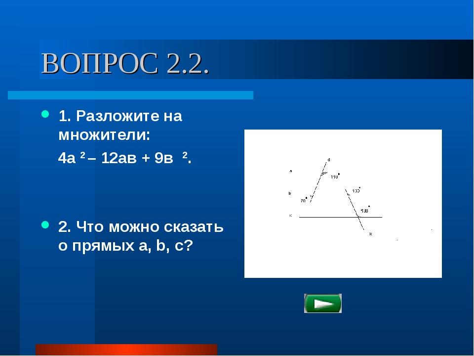 ВОПРОС 2.2. 1. Разложите на множители: 4а 2 – 12ав + 9в 2. 2. Что можно сказа...