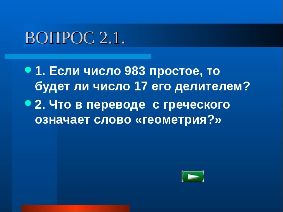 ВОПРОС 2.1. 1. Если число 983 простое, то будет ли число 17 его делителем? 2....