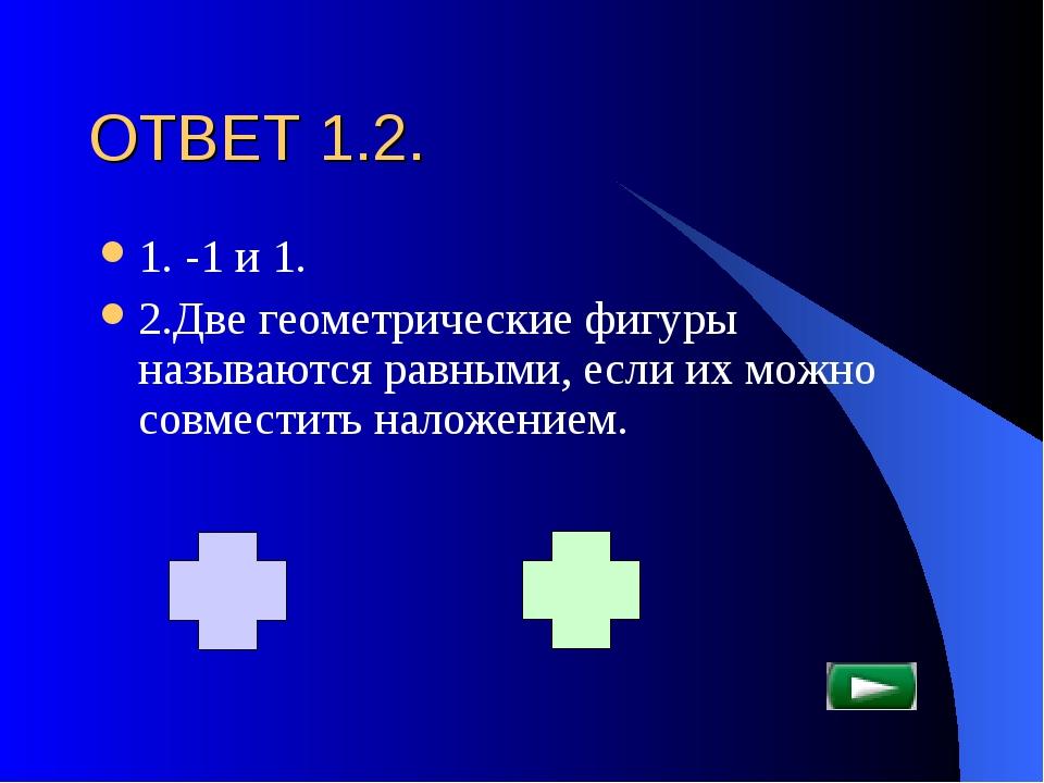 ОТВЕТ 1.2. 1. -1 и 1. 2.Две геометрические фигуры называются равными, если их...