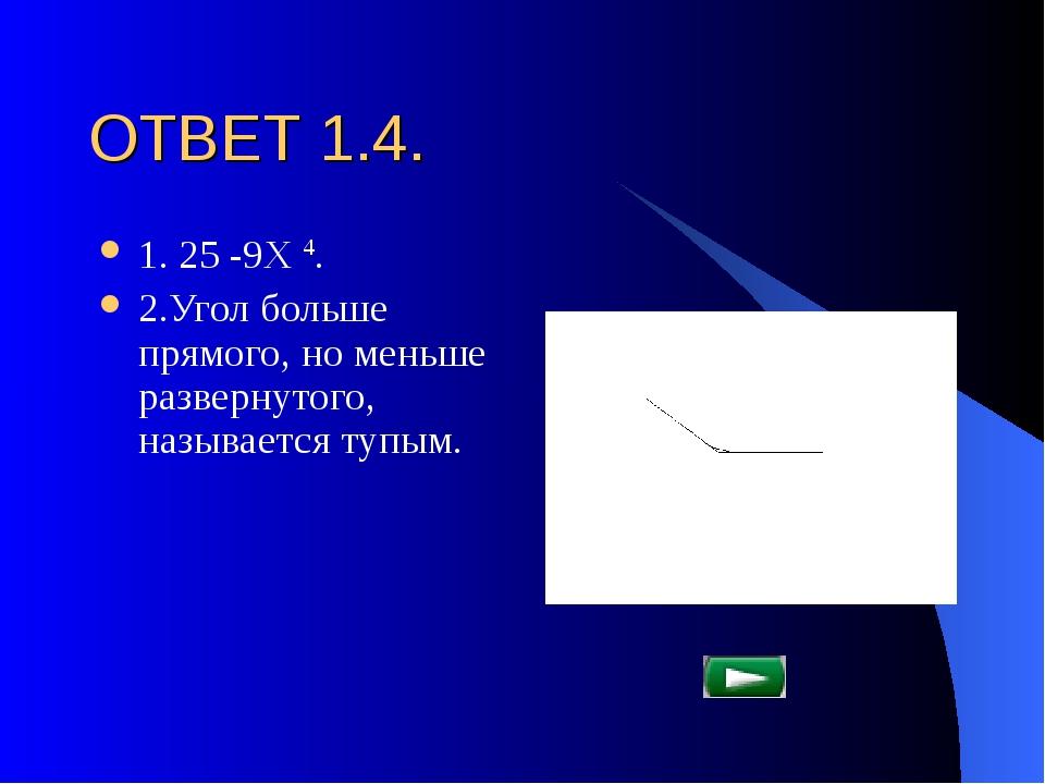 ОТВЕТ 1.4. 1. 25 -9Х 4. 2.Угол больше прямого, но меньше развернутого, называ...
