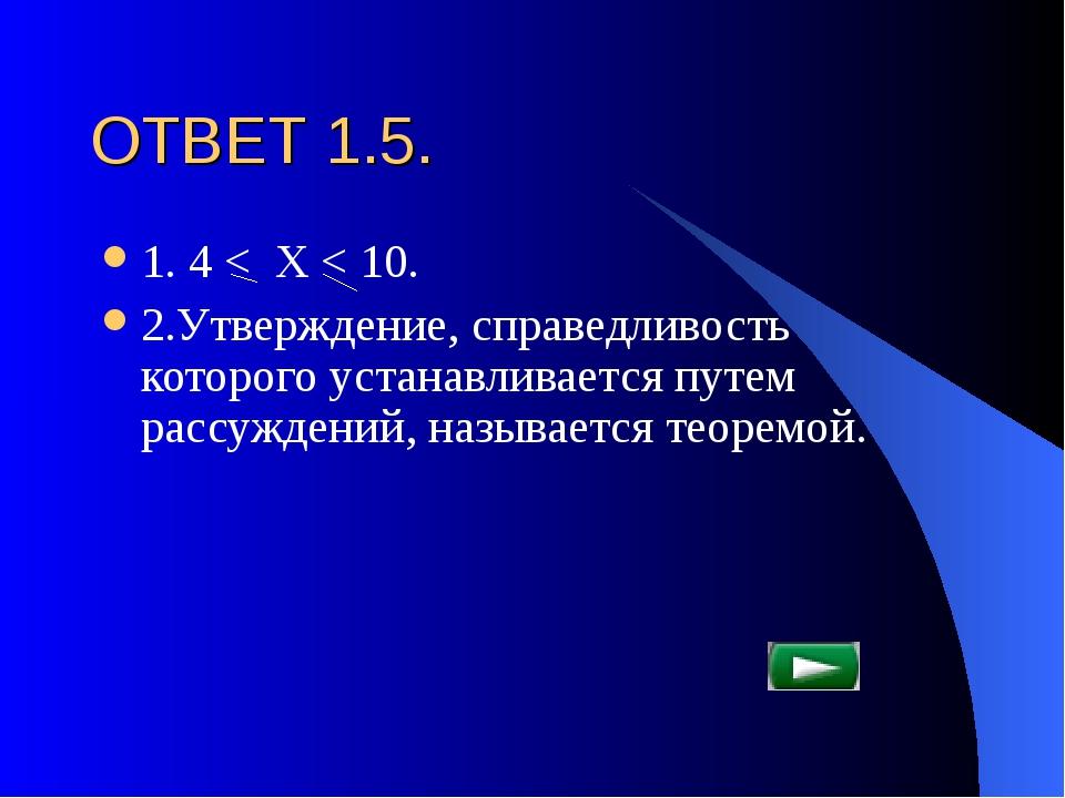 ОТВЕТ 1.5. 1. 4 < Х < 10. 2.Утверждение, справедливость которого устанавливае...