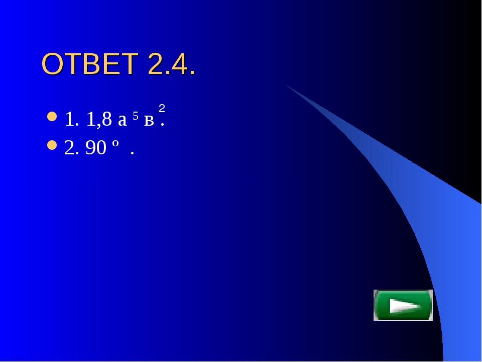 ОТВЕТ 2.4. 1. 1,8 а 5 в . 2. 90 º . 2
