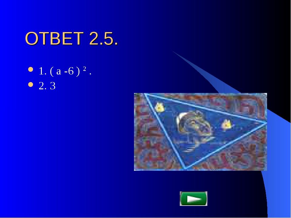 ОТВЕТ 2.5. 1. ( а -6 ) 2 . 2. 3