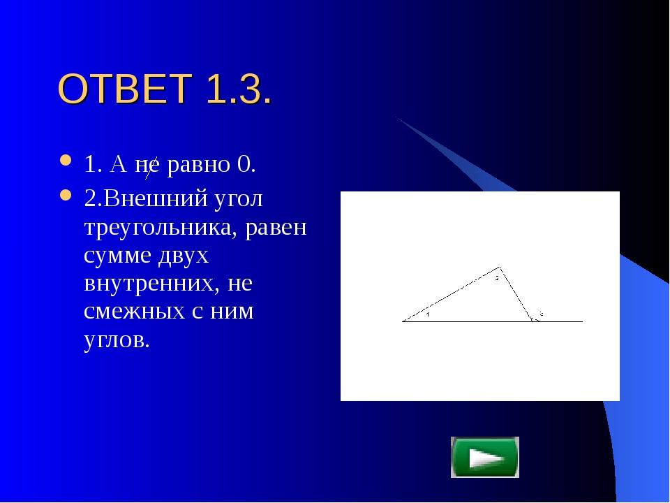 ОТВЕТ 1.3. 1. А не равно 0. 2.Внешний угол треугольника, равен сумме двух вну...