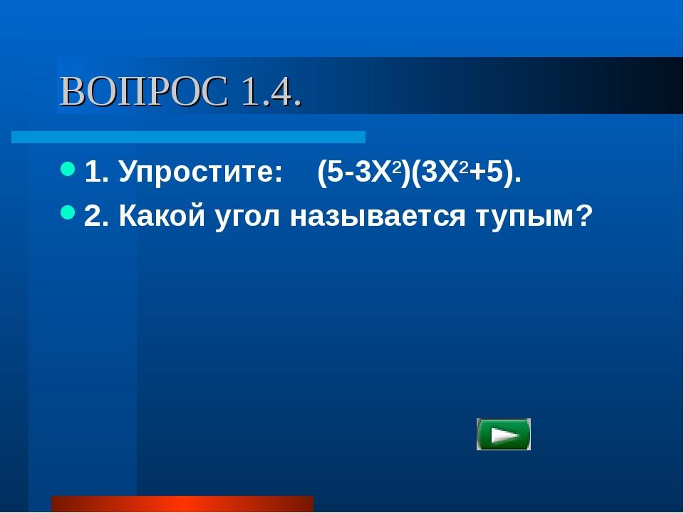 ВОПРОС 1.4. 1. Упростите: (5-3Х2)(3Х2+5). 2. Какой угол называется тупым?