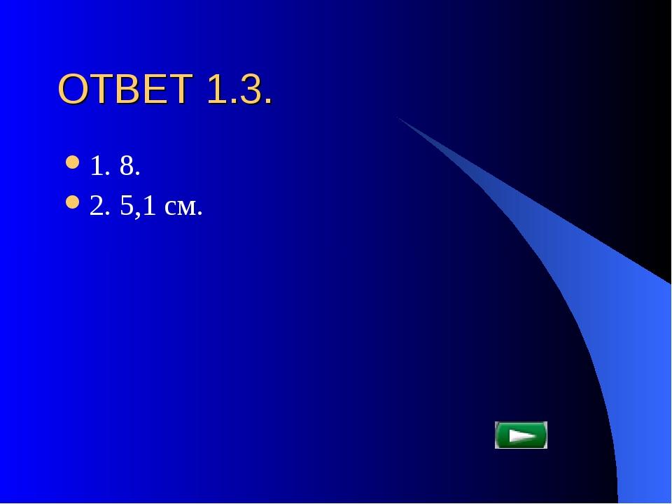 ОТВЕТ 1.3. 1. 8. 2. 5,1 см.