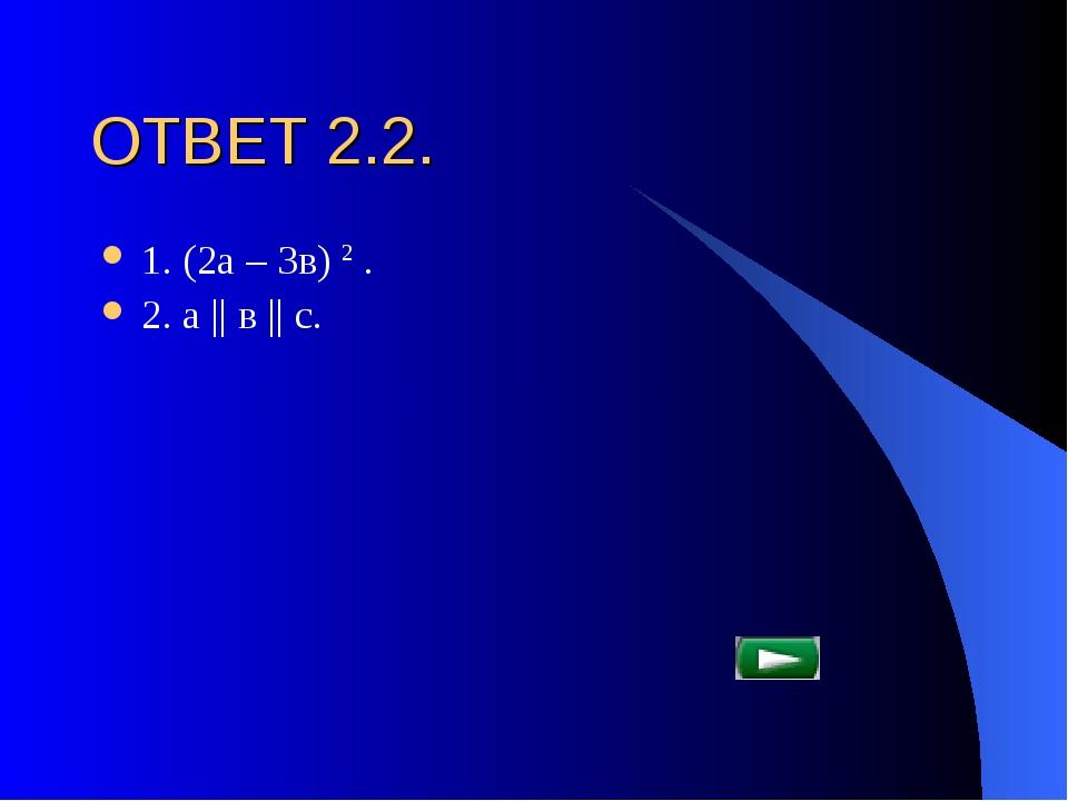 ОТВЕТ 2.2. 1. (2а – 3в) 2 . 2. а || в || с.