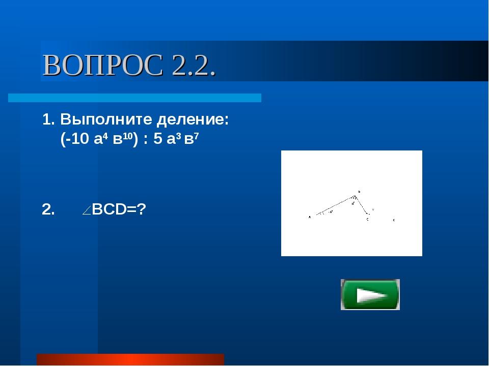 ВОПРОС 2.2. 1. Выполните деление: (-10 а4 в10) : 5 а3 в7 2. BCD=?