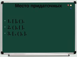 Место придаточных 1.[ ], ( ). 2. ( ), [ ]. 3. [ , ( ), ].
