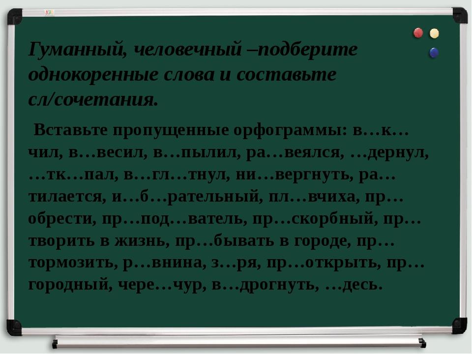 Гуманный, человечный –подберите однокоренные слова и составьте сл/сочетания....