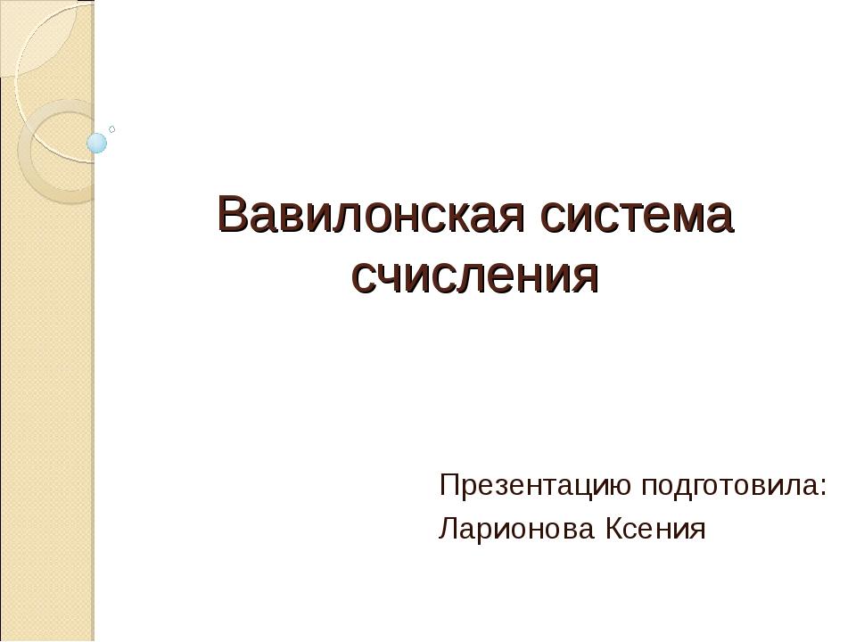 Вавилонская система счисления Презентацию подготовила: Ларионова Ксения