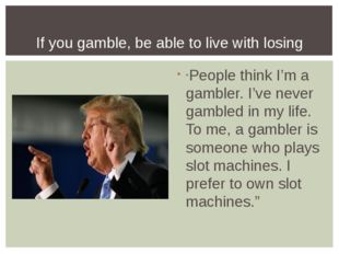 """People think I'm a gambler. I've never gambled in my life. To me, a gambler"