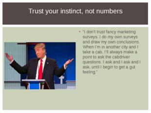 """I don't trust fancy marketing surveys. I do my own surveys and draw my own c"