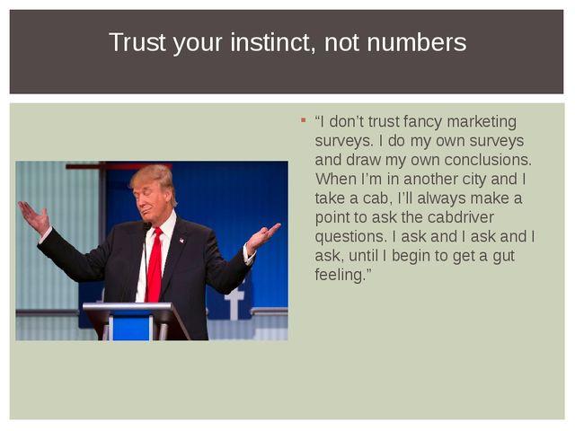 """I don't trust fancy marketing surveys. I do my own surveys and draw my own c..."