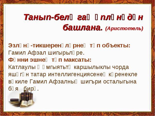 Танып-белү гаҗәпләнүдән башлана. (Аристотель) Эзләнү-тикшеренүләрнең төп объе...