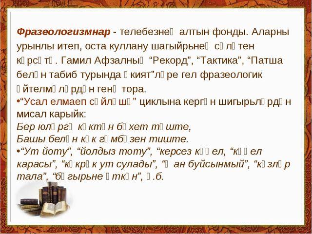 Фразеологизмнар - телебезнең алтын фонды. Аларны урынлы итеп, оста куллану ша...