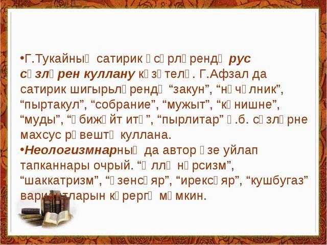 Г.Тукайның сатирик әсәрләрендә рус сүзләрен куллану күзәтелә. Г.Афзал да сат...