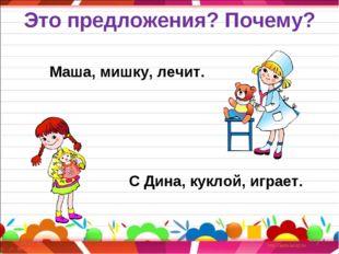 Это предложения? Почему? Маша, мишку, лечит. С Дина, куклой, играет. * *