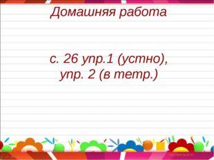 Домашняя работа с. 26 упр.1 (устно), упр. 2 (в тетр.)