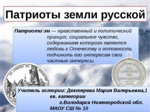 Патриоты земли русской Патриоти́зм— нравственный и политический принцип, соц
