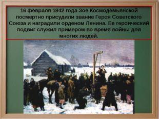 16 февраля 1942 года Зое Космодемьянской посмертно присудили звание Героя Сов