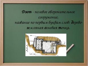 Дзот - полевое оборонительное сооружение, название по первым буквам слов: дер