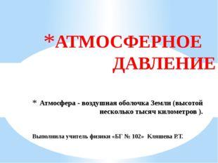 Атмосфера - воздушная оболочка Земли (высотой несколько тысяч километров ). А