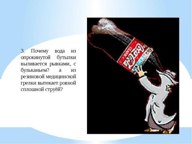 3. Почему вода из опрокинутой бутылки выливается рывками, с бульканьем? а из...