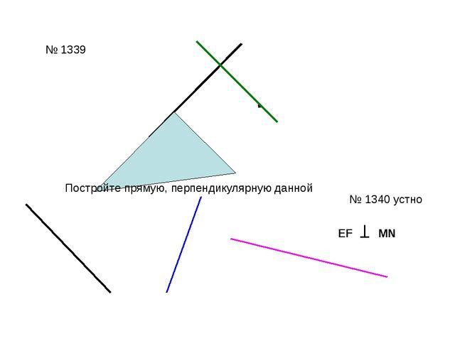 № 1339 № 1340 устно Постройте прямую, перпендикулярную данной