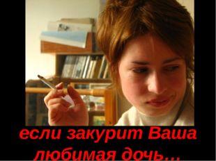 если закурит Ваша любимая дочь…