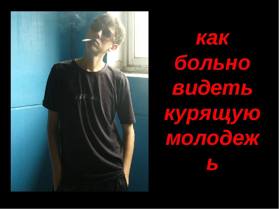 как больно видеть курящую молодежь