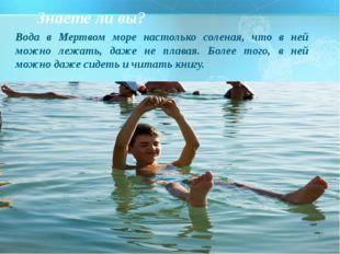 Вода в Мертвом море настолько соленая, что в ней можно лежать, даже не плава