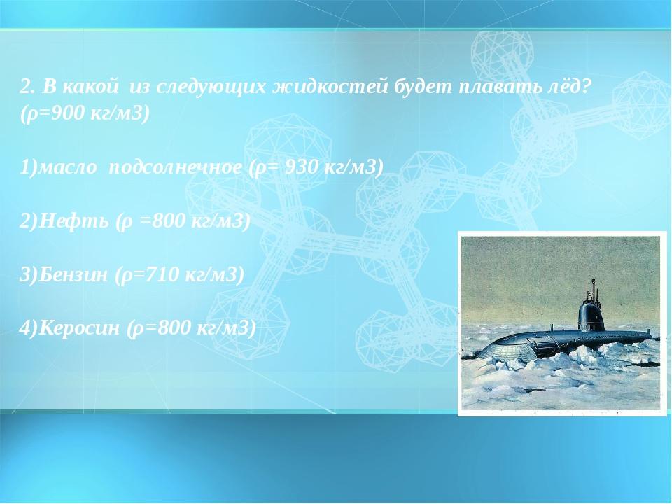 2. В какой из следующих жидкостей будет плавать лёд? (ρ=900 кг/м3) 1)масло...