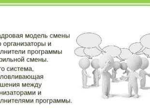 Кадровая модель смены Кадровая модель смены – это организаторы и исполнители