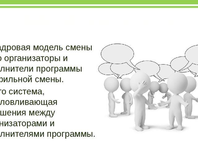 Кадровая модель смены Кадровая модель смены – это организаторы и исполнители...