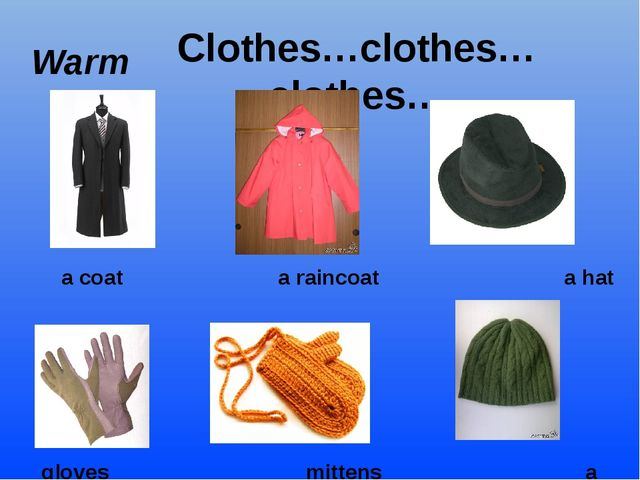 Clothes…clothes…clothes… Warm a coat a raincoat a hat gloves mittens a cap