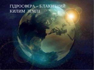 ГІДРОСФЕРА – БЛАКИТНИЙ КИЛИМ ЗЕМЛІ