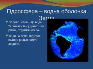 """Гідросфера – водна оболонка Землі """"Кров"""" Землі – це вода, """"кровоносні судини"""""""
