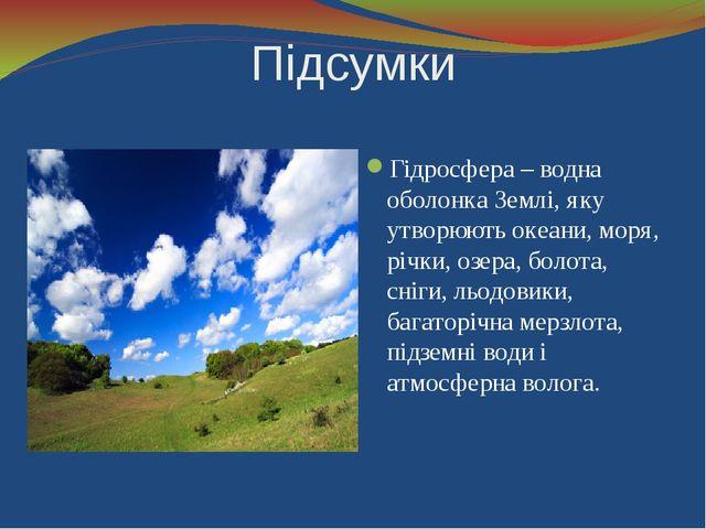Підсумки Гідросфера – водна оболонка Землі, яку утворюють океани, моря, річки...
