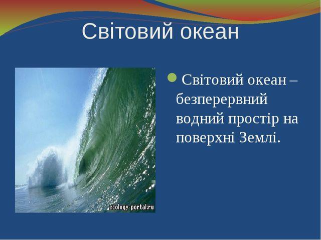 Світовий океан Світовий океан – безперервний водний простір на поверхні Землі.