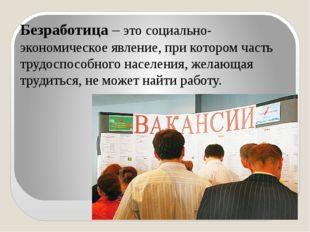 Безработица – это социально-экономическое явление, при котором часть трудоспо