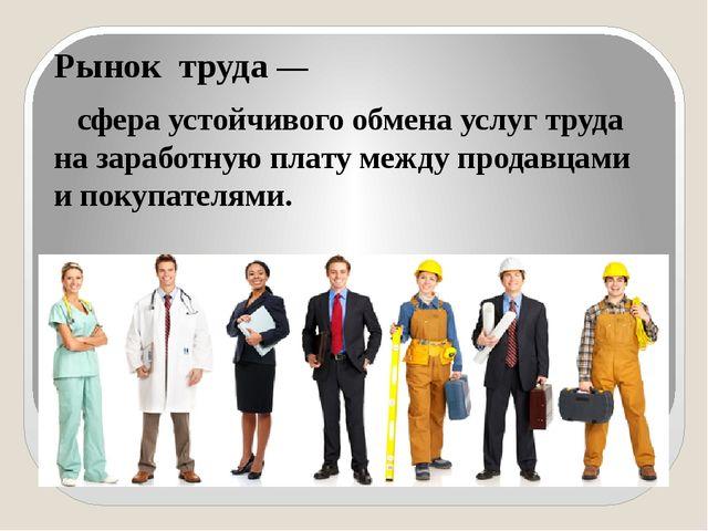 Рынок труда — сфера устойчивого обмена услуг труда на заработную плату между...