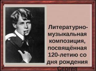 Литературно-музыкальная композиция, посвящённая 120-летию со дня рождения Се