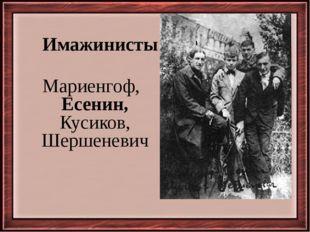 Имажинисты Мариенгоф, Есенин, Кусиков, Шершеневич