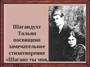 Шагандухт Тальян посвящено замечательное стихотворение «Шаганэ ты моя, Шаганэ…»